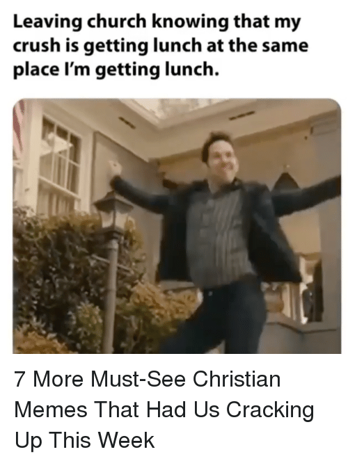 Cracking Up: Leaving church knowing that my  crush is getting lunch at the same  place I'm getting lunch. 7 More Must-See Christian Memes That Had Us Cracking Up This Week