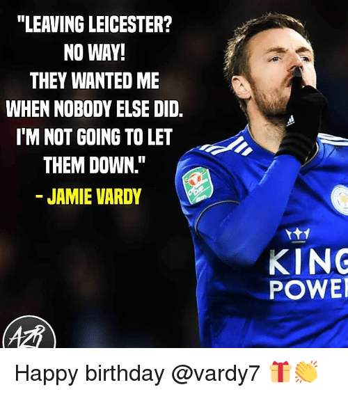 """Birthday, Memes, and Happy Birthday: """"LEAVING LEICESTER?  NO WAY!  THEY WANTED ME  WHEN NOBODY ELSE DID.  I'M NOT GOING TO LET  THEM DOWN.""""  JAMIE VARDY  KING  POWE Happy birthday @vardy7 🎁👏"""