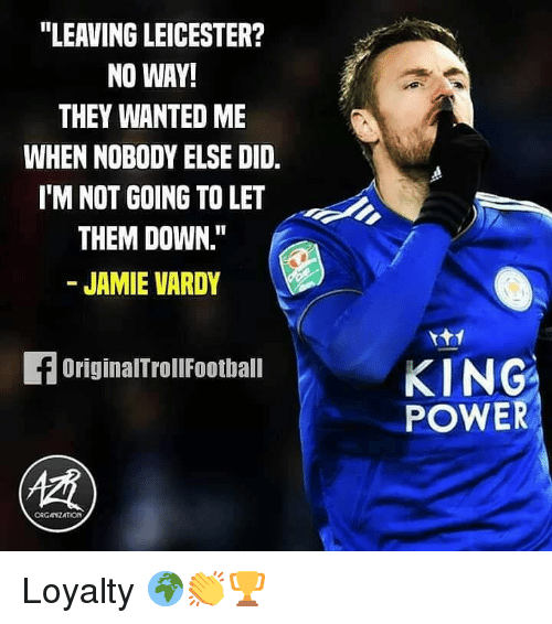 "Memes, Power, and 🤖: ""LEAVING LEICESTER?  NO WAY!  THEY WANTED ME  WHEN NOBODY ELSE DID.  IM NOT GOING TO LET  THEM DOWN.""  - JAMIE VARDY  KING  POWER  OriginalTrollFootball  ORGANZATION Loyalty 🌍👏🏆"