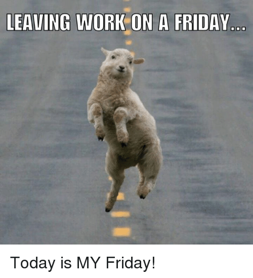 Leaving Work On A Friday Today Is My Friday Friday Meme On