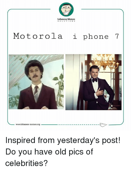 i phone: Lebanese Memes  SOLUTIONS  Motorola i phone 7  wwwlebanese memes.org Inspired from yesterday's post!  Do you have old pics of celebrities?