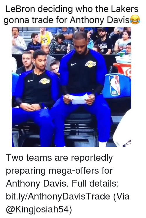 Los Angeles Lakers, Nba, and Anthony Davis: LeBron deciding who the Lakers  gonna trade for Anthony Davis  23  AZK Two teams are reportedly preparing mega-offers for Anthony Davis.   Full details: bit.ly/AnthonyDavisTrade  (Via @Kingjosiah54)