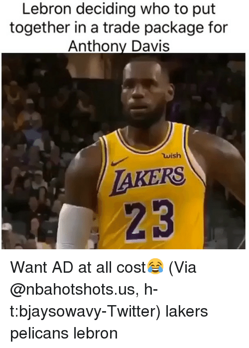Basketball, Los Angeles Lakers, and Nba: Lebron deciding who to put  together in a trade package for  Anthony Davis  ใน ish  AKERS  23 Want AD at all cost😂 (Via ‪@nbahotshots.us, h-t:bjaysowavy‬-Twitter) lakers pelicans lebron