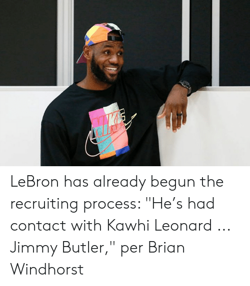 "Jimmy Butler, Kawhi Leonard, and Lebron: LeBron has already begun the recruiting process: ""He's had contact with Kawhi Leonard ... Jimmy Butler,"" per Brian Windhorst"