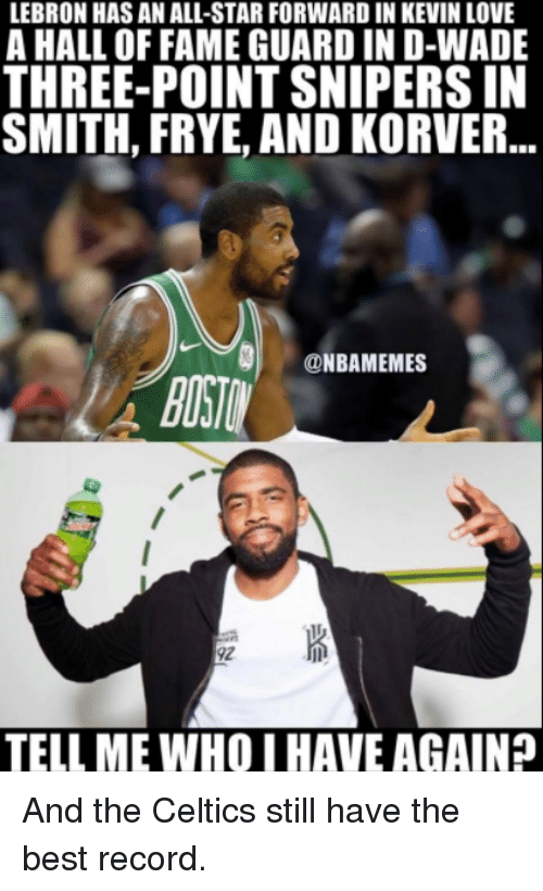 Kevin Love: LEBRON HAS AN ALL-STAR FORWARD IN KEVIN LOVE  A HALL OF FAME GUARD IN D-WADE  THREE-POINT SNIPERS IN  SMITH, FRYE, AND KORVER..  NBAMEMES  92  TELL ME WHO I HAVE AGAIN And the Celtics still have the best record.