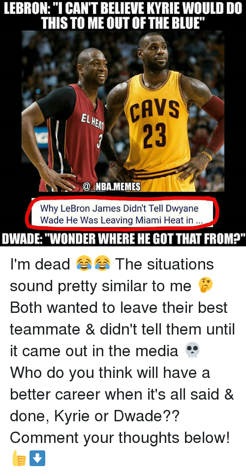 """Miami Heat: LEBRON:""""I CAN'T BELIEVE KYRIE WOULD DO  THIS TO ME OUT OFTHE BLUE""""  CAVS  CAVS  EL  23  @.MBA.MEMES  Why LeBron James Didn't Tell Dwyane  Wade He Was Leaving Miami Heat in  DWADE:""""WONDER WHERE HE GOT THAT FROM?"""" I'm dead 😂😂 The situations sound pretty similar to me 🤔 Both wanted to leave their best teammate & didn't tell them until it came out in the media 💀 Who do you think will have a better career when it's all said & done, Kyrie or Dwade?? Comment your thoughts below! 👍⬇"""
