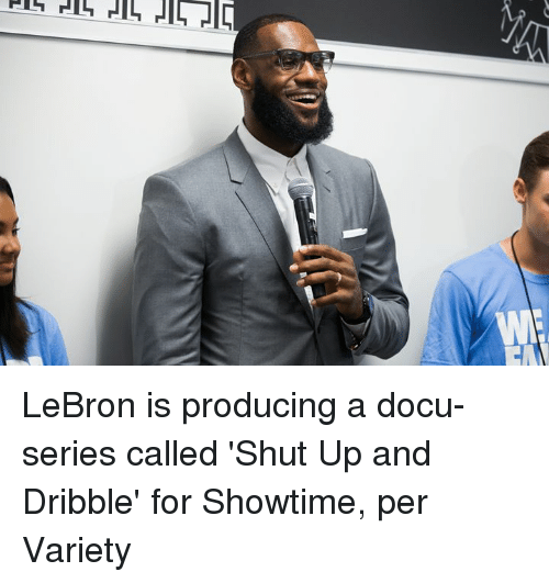 Shut Up, Lebron, and Showtime: LeBron is producing a docu-series called 'Shut Up and Dribble' for Showtime, per Variety