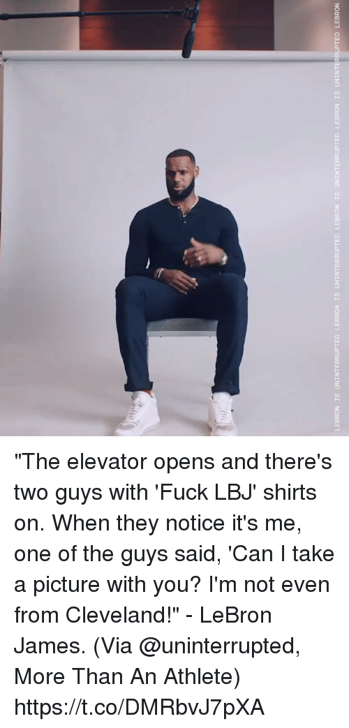 """LeBron James, Memes, and Cleveland: LEBRON IS UNINTERRUPTED LEBRON IS UNINTERRUPTED LEBRON  IS UNINTERRUPTED  LEBRON IS UNINTERRUPTED LEBRON """"The elevator opens and there's two guys with 'Fuck LBJ' shirts on. When they notice it's me, one of the guys said, 'Can I take a picture with you? I'm not even from Cleveland!"""" - LeBron James.   (Via @uninterrupted, More Than An Athlete)  https://t.co/DMRbvJ7pXA"""