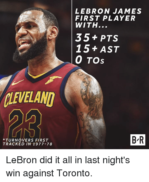 LeBron James, Lebron, and Toronto: LEBRON JAMES  FIRST PLAYER  WITH...  35 + PTS  15+ AST  0 TOs  LEVELAND  *TURNOVERS FIRST  TRACKED IN 1977-78  B R LeBron did it all in last night's win against Toronto.