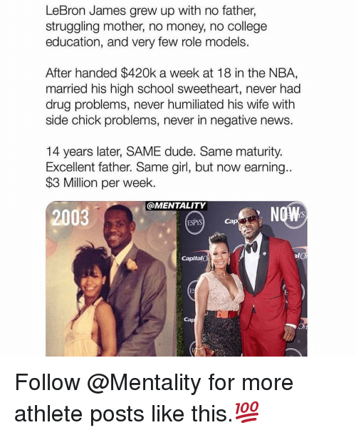 College, Dude, and LeBron James: LeBron James grew up with no father,  struggling mother, no money, no college  education, and very few role models.  After handed $420k a week at 18 in the NBA,  married his high school sweetheart, never had  drug problems, never humiliated his wife with  side chick problems, never in negative news.  14 years later, SAME dude. Same maturity.  Excellent father. Same girl, but now earning..  $3 Million per week.  @MENTALITY  2003  ESPYS  Cap  Capital  Ca Follow @Mentality for more athlete posts like this.💯