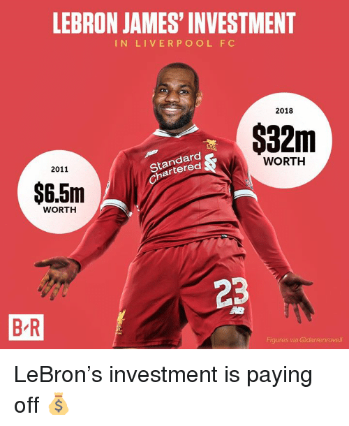LeBron James, Liverpool F.C., and Lebron: LEBRON JAMES' INVESTMENT  IN LIVERPOOL F C  2018  $32m  Standard  Chartered  2011  WORTH  $6.5m  WORTH  23  B-R  Figures via @darrenrovell LeBron's investment is paying off 💰