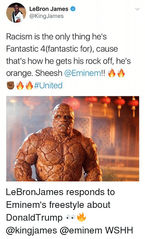 Eminem, LeBron James, and Memes: LeBron James  @KingJames  Racism is the only thing he's  Fantastic 4(fantastic for), cause  that's how he gets his rock off, he's  orange. Sheesh @Eminem!!沙心  () # United LeBronJames responds to Eminem's freestyle about DonaldTrump 👀🔥 @kingjames @eminem WSHH