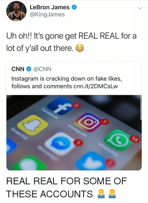 Get Real: LeBron James  @KingJames  Uh oh!! It's gone get REAL REAL for a  lot of y'all out there.  CNN @CNN  Instagram is cracking down on fake likes,  follows and comments cnn.it/2DMCsLw REAL REAL FOR SOME OF THESE ACCOUNTS 🤷‍♂️🤷‍♂️