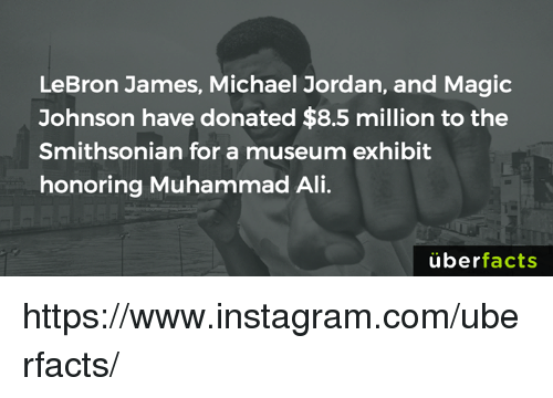 LeBron James, Magic Johnson, and Memes: LeBron James, Michael Jordan, and Magic  Johnson have donated $8.5 million to the  Smithsonian for a museum exhibit  honoring Muhammad Ali.  uber  facts https://www.instagram.com/uberfacts/