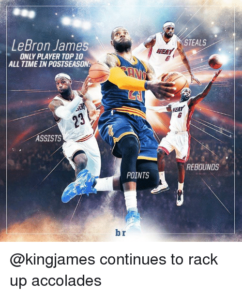 accolades: LeBron James  ONLY PLAYER TOP 10  ALL TIME INPOSTSEASON.  ASSISTS  A  POINTS  br  i STEALS  REBOUNDS @kingjames continues to rack up accolades