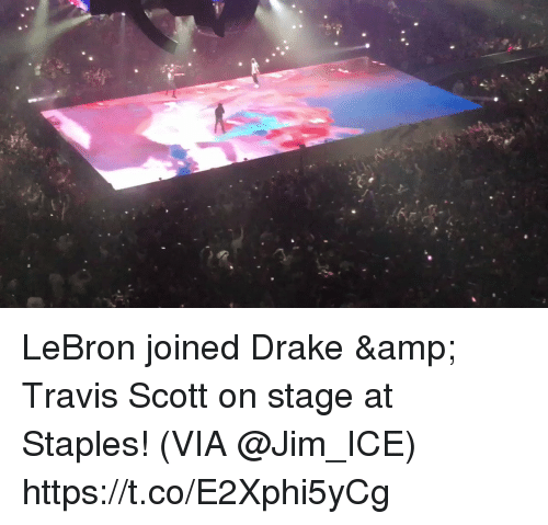 Drake, Memes, and Travis Scott: LeBron joined Drake & Travis Scott on stage at Staples!   (VIA @Jim_ICE)   https://t.co/E2Xphi5yCg