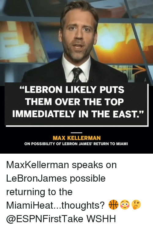 """LeBron James, Memes, and Wshh: """"LEBRON LIKELY PUTS  THEM OVER THE TOP  IMMEDIATELY IN THE EAST.""""  MAX KELLERMAN  ON POSSIBILITY OF LEBRON JAMES' RETURN TO MIAMI MaxKellerman speaks on LeBronJames possible returning to the MiamiHeat...thoughts? 🏀😳🤔 @ESPNFirstTake WSHH"""