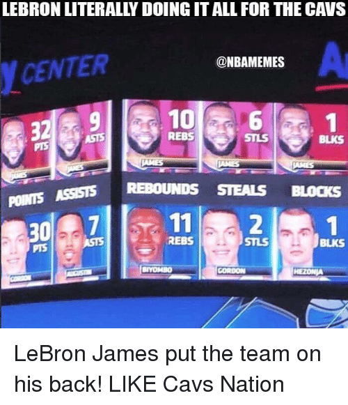 Cavs, LeBron James, and Nba: LEBRON LITERALLY DOING IT ALL FOR THE CAVS  Ar  @NBAMEMES  YCENTER  10 aa6  32910  REBS  STLS  BLKS  ASST REBOUNDS STEALS BLOCKS  POINTS  11 2  307  REBS  STLS  BLKS  PTS LeBron James put the team on his back!  LIKE Cavs Nation