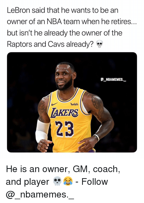 Cavs, Memes, and Nba: LeBron said that he wants to be an  owner of an NBA team when he retires...  but isn't he already the owner of the  Raptors and Cavs already?*  GNBAMEMES  wish  AKERS  23 He is an owner, GM, coach, and player 💀😂 - Follow @_nbamemes._