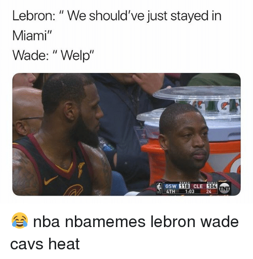 """Basketball, Cavs, and Nba: Lebron: """" We should've just stayed in  Miami""""  Wade: """" Welp""""  GSW  TH 1:03 24 UN  118 CLE 104 😂 nba nbamemes lebron wade cavs heat"""