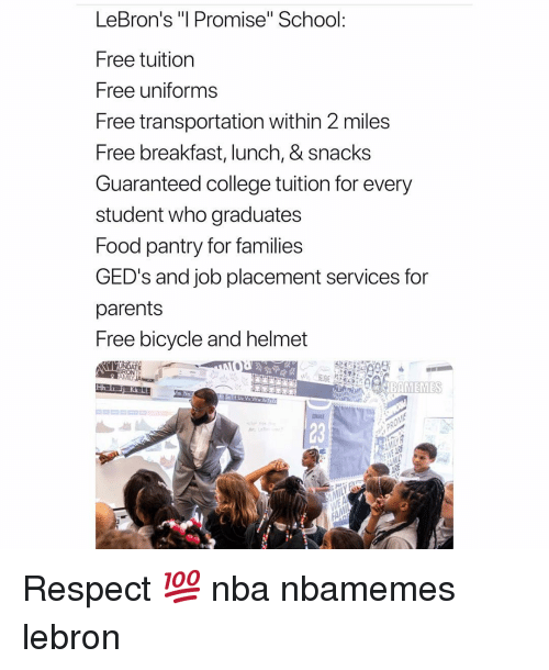 """placement: LeBron's """"l Promise"""" School:  Free tuition  Free uniforms  Free transportation within 2 miles  Free breakfast, lunch, & snacks  Guaranteed college tuition for every  student who graduates  Food pantry for families  GED's and job placement services for  parents  Free bicycle and helmet  23 Respect 💯 nba nbamemes lebron"""