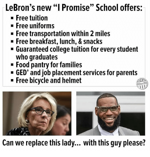 """placement: LeBron's new """"I Promise"""" School offers:  -Free tuition  Free uniforms  - Free transportation within 2 miles  n Free breakfast, lunch, & Snacks  - Guaranteed college tuition for every student  who graduates  - Food pantry for families  - GED' and job placement services for parents  - Free bicycle and helmet  Other98  Can we replace this lady... with this guy please?"""