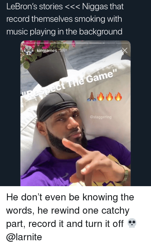 Lebrons: LeBron's stories <<< Niggas that  record themselves smoking with  music playing in the background  kingjames 3h  he Game  @staggering He don't even be knowing the words, he rewind one catchy part, record it and turn it off 💀 @larnite