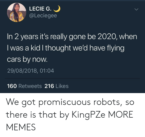 promiscuous: LECIE G.  @Leciegee  In 2 years it's really gone be 2020, when  I was a kid l thought we'd have flying  cars by now.  29/08/2018, 01:04  160 Retweets 216 Likes We got promiscuous robots, so there is that by KingPZe MORE MEMES