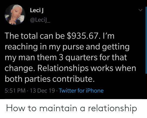total: LeciJ  @LeciJ_  The total can be $935.67. I'm  reaching in my purse and getting  my man them 3 quarters for that  change. Relationships works when  both parties contribute.  5:51 PM · 13 Dec 19 · Twitter for iPhone How to maintain a relationship