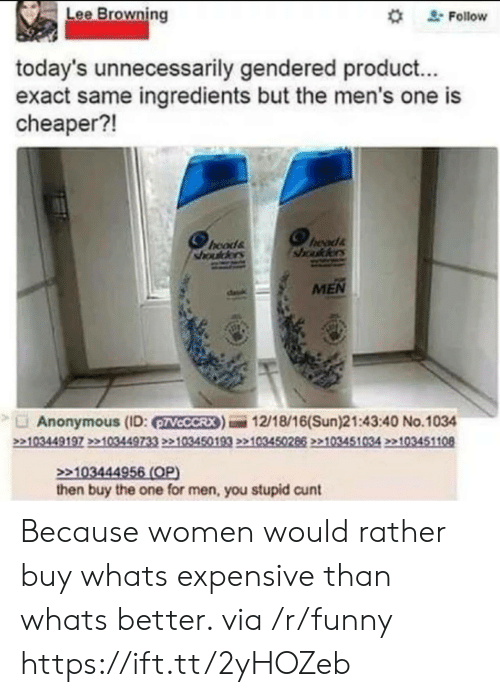 "Funny, Anonymous, and Cunt: Lee Browning  "" Follow  today's unnecessarily gendered product...  exact same ingredients but the men's one is  cheaper?!  hoods  sada  MEN  Anonymous (ID: VCCCRX)12/18/16(Sun)21:43:40 No.1034  103444  then buy the one for men, you stupid cunt Because women would rather buy whats expensive than whats better. via /r/funny https://ift.tt/2yHOZeb"