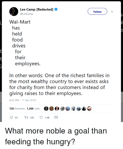 Food, Hungry, and Wal Mart: Lee Camp [Redacted]  @LeeCamp  Follow  Wal-Mart  has  held  food  drives  for  their  employees.  In other words: One of the richest families in  th ot weialthy country to over exisis asks  for charity from their customers instead of  giving raises to their employees  6:32 PM-11 Jan 2019  728 Retweets 1,260 Likese What more noble a goal than feeding the hungry?
