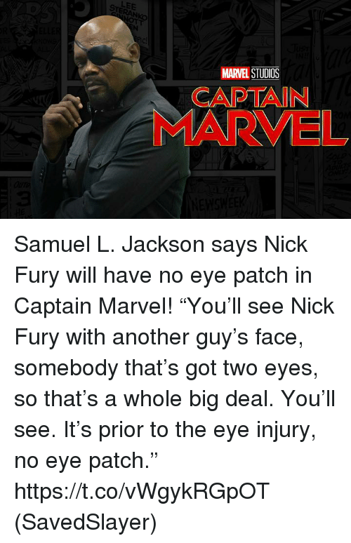 """nick fury: LEE  MARVEL STUDIOS  CAPTAIN  MARVEL Samuel L. Jackson says Nick Fury will have no eye patch in Captain Marvel!  """"You'll see Nick Fury with another guy's face, somebody that's got two eyes, so that's a whole big deal. You'll see. It's prior to the eye injury, no eye patch.""""  https://t.co/vWgykRGpOT  (SavedSlayer)"""