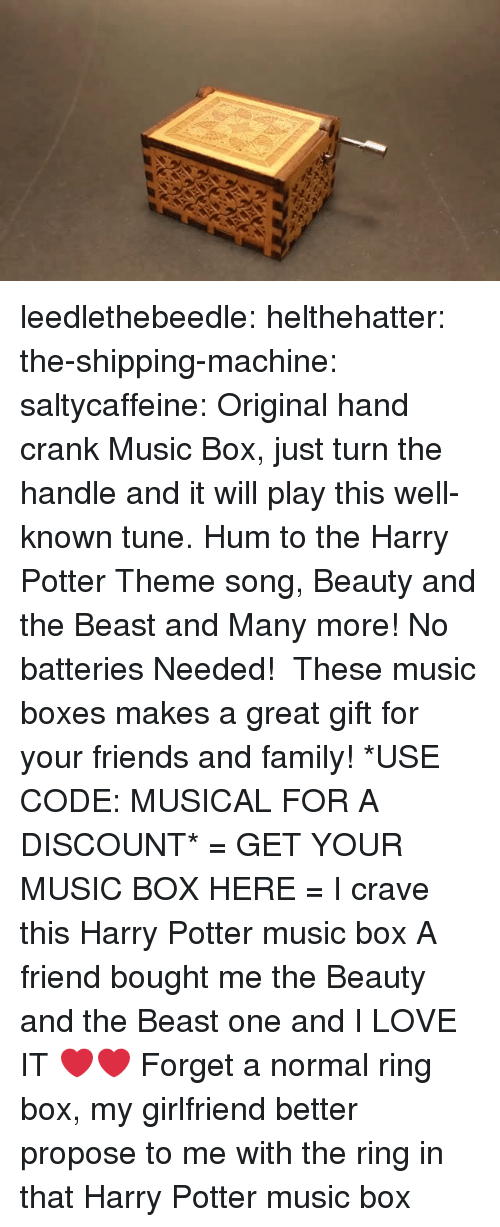 The Ring: leedlethebeedle: helthehatter:  the-shipping-machine:  saltycaffeine:  Original hand crank Music Box, just turn the handle and it will play this well-known tune. Hum to the Harry Potter Theme song, Beauty and the Beast and Many more! No batteries Needed!  These music boxes makes a great gift for your friends and family! *USE CODE: MUSICAL FOR A DISCOUNT* = GET YOUR MUSIC BOX HERE =  I crave this Harry Potter music box   A friend bought me the Beauty and the Beast one and I LOVE IT ❤️❤️  Forget a normal ring box, my girlfriend better propose to me with the ring in that Harry Potter music box