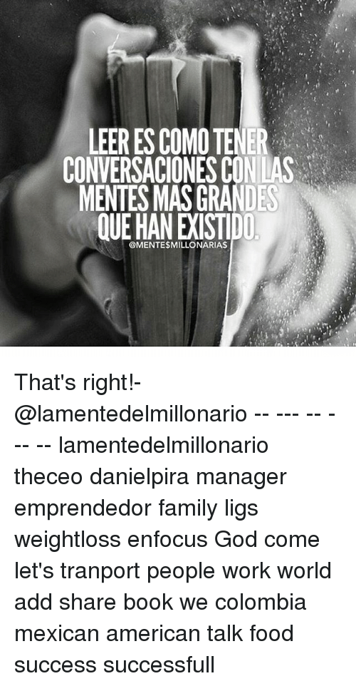 Family, Food, and God: LEER ES COMO TENER  CONVERSACIONES CON LAS  MENTES MAS GRANDES  QUE HAN EXISTIDD  @MENTE$MILLONARIAS That's right!-@lamentedelmillonario -- --- -- --- -- lamentedelmillonario theceo danielpira manager emprendedor family ligs weightloss enfocus God come let's tranport people work world add share book we colombia mexican american talk food success successfull