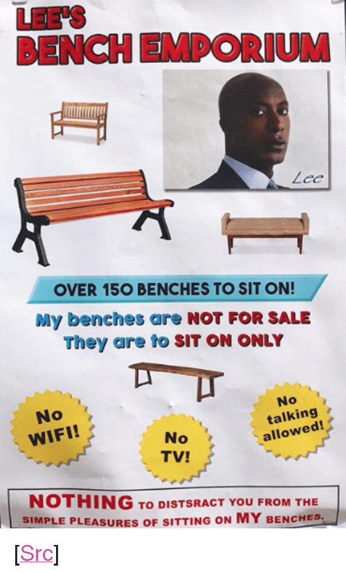 "Reddit, Wifi, and Bees: LEE'S  BENCH EMPORIUM  OVER 15O BENCHES TO SIT ON!  My benches are NOT FOR SALE  They are to SIT ON ONLY  No  WIFI!  No  talking  allowed!  No  TV!  NOTHING To DISTSRACT YOU FROM THE  SIMPLE PLEASURES OF SITTING ON MY BENCHES- <p>[<a href=""https://www.reddit.com/r/surrealmemes/comments/7cyido/bees_lunch_enporeum/"">Src</a>]</p>"