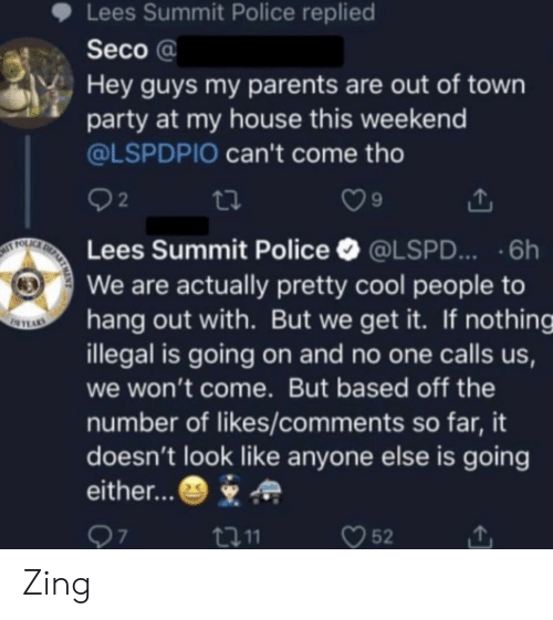 My House, Parents, and Party: Lees Summit Police replied  Seco a  Hey guys my parents are out of town  party at my house this weekend  @LSPDPIO can't come tho  2  9  Lees Summit Police @LSPD...6h  We are actually pretty cool people to  hang out with. But we get it. If nothing  illegal is going on and no one calls us,  we won't come. But based off the  number of likes/comments so far, it  doesn't look like anyone else is going  either...  口11  52 Zing