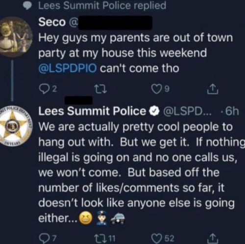 Getting It: Lees Summit Police replied  Seco @  Hey guys my parents are out of town  party at my house this weekend  @LSPDPIO can't come tho  92  Lees Summit Police·@LSPD...-6h  We are actually pretty cool people to  hang out with. But we get it. If nothing  illegal is going on and no one calls us  we won't come. But based off the  number of likes/comments so far, it  doesn't look like anyone else is going  either...*  7  t011  52