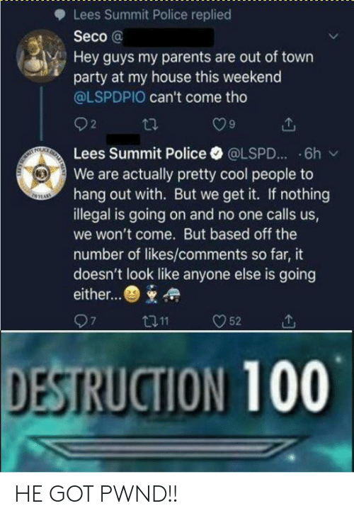 We Get It: Lees Summit Police replied  Seco @  Hey guys my parents are out of town  party at my house this weekend  @LSPDPIO can't come tho  O9  Lees Summit Police·@LSPD...-6h /  We are actually pretty cool people to  hang out with. But we get it. If nothing  illegal is going on and no one calls us,  we won't come. But based off the  number of likes/comments so far, it  doesn't look like anyone else is going  either...  DESTRUCTION 100 HE GOT PWND!!