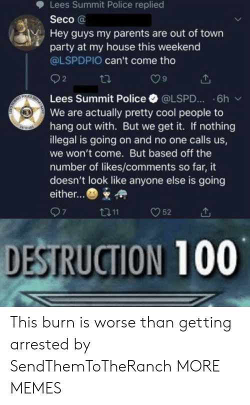 We Get It: Lees Summit Police replied  Seco@  Hey guys my parents are out of town  party at my house this weekend  @LSPDPIO can't come tho  2  DE  FOLAC  Lees Summit Police  6h  @LSPD...  We are actually pretty cool people to  hang out with. But we get it. If nothing  illegal is going on and no one calls us,  SEYAS  we won't come. But based off the  number of likes/comments so far, it  doesn't look like anyone else is going  either...  97  52  t11  DESTRUCTION 100 This burn is worse than getting arrested by SendThemToTheRanch MORE MEMES