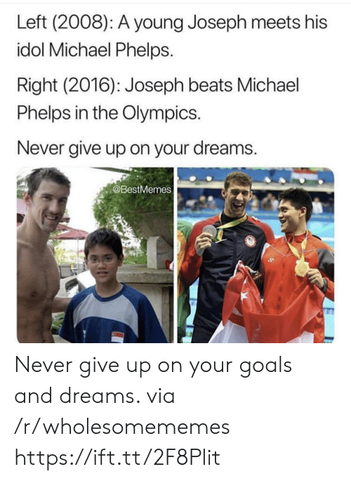 Goals, Beats, and Michael: Left (2008): A young Joseph meets his  idol Michael Phelps.  Right (2016): Joseph beats Michael  Phelps in the Olympics.  Never give up on your dreams.  @BestMemes Never give up on your goals and dreams. via /r/wholesomememes https://ift.tt/2F8Plit