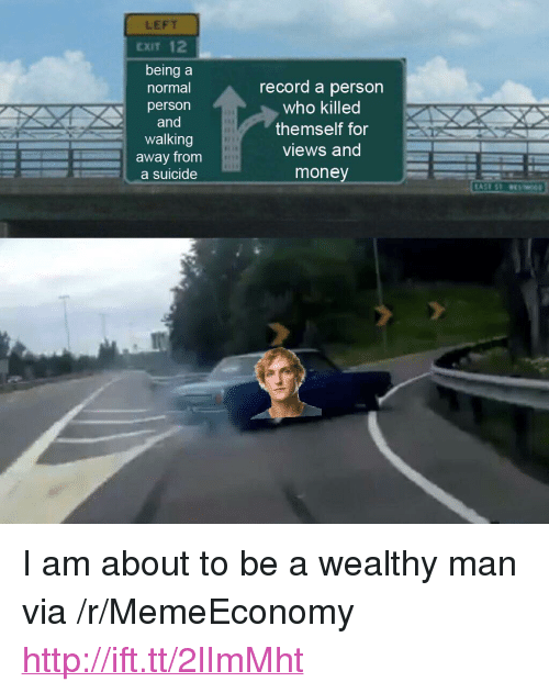 """Money, Http, and Record: LEFT  EXIT 12  being a  normal  person  and  walking  away from  a suicide  record a person  who killed  themself for  views and  money <p>I am about to be a wealthy man via /r/MemeEconomy <a href=""""http://ift.tt/2lImMht"""">http://ift.tt/2lImMht</a></p>"""