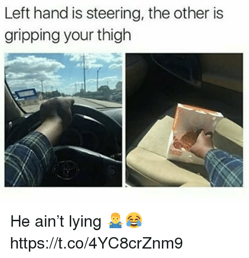Lying, Thigh, and Hand: Left hand is steering, the other is  gripping your thigh He ain't lying 🤷♂️😂 https://t.co/4YC8crZnm9