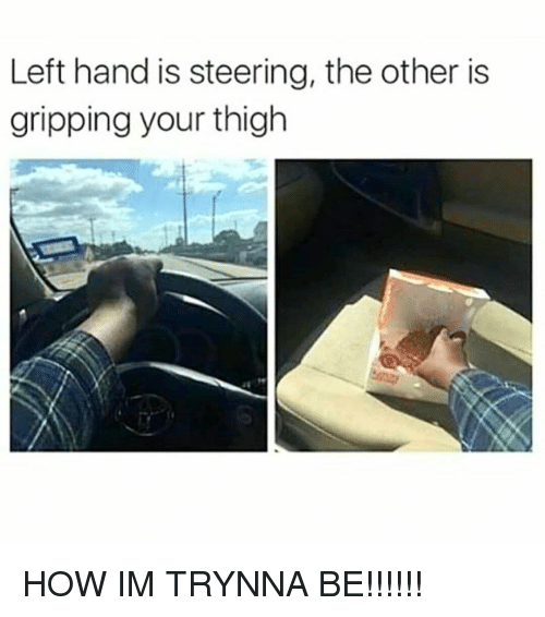 Memes, 🤖, and How: Left hand is steering, the other is  gripping your thigh HOW IM TRYNNA BE!!!!!!