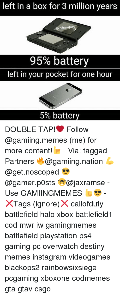 gaming pc: left in a box for 3 million years  odcamper  95% battery  left in your pocket for one hour  5% battery DOUBLE TAP!❤ Follow @gamiing.memes (me) for more content!👍 - Via: tagged - Partners 🔥@gamiing.nation 💪@get.noscoped 😎@gamer.p0sts 🤓@jaxramse - Use GAMIINGMEMES 👍😎 - ❌Tags (ignore)❌ callofduty battlefield halo xbox battlefield1 cod mwr iw gamingmemes battlefield playstation ps4 gaming pc overwatch destiny memes instagram videogames blackops2 rainbowsixsiege pcgaming xboxone codmemes gta gtav csgo