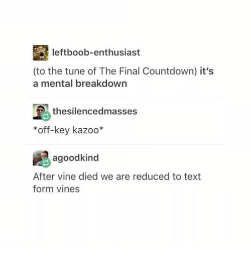 Countdown: leftboob-enthusiast  (to the tune of The Final Countdown) it's  a mental breakdown  thesilencedmasses  *off-key kazoo*  agoodkind  After vine died we are reduced to text  form vines