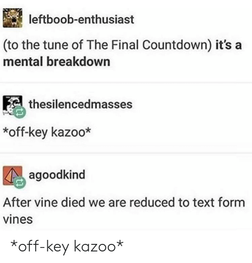 Countdown: leftboob-enthusiast  (to the tune of The Final Countdown) it's a  mental breakdown  thesilencedmasses  *off-key kazoo*  agoodkind  After vine died we are reduced to text form  vines *off-key kazoo*