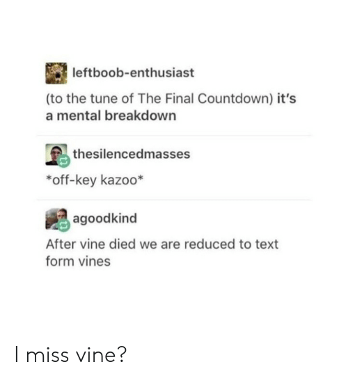 Countdown: leftboob-enthusiast  (to the tune of The Final Countdown) it's  a mental breakdown  thesilencedmasses  *off-key kazoo*  agoodkind  After vine died we are reduced to text  form vines I miss vine?