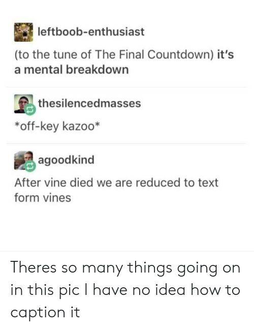 Countdown: leftboob-enthusiast  (to the tune of The Final Countdown) it's  a mental breakdown  島thesilencedmasses  *off-key kazoo*  agoodkind  After vine died we are reduced to text  form vines Theres so many things going on in this pic I have no idea how to caption it