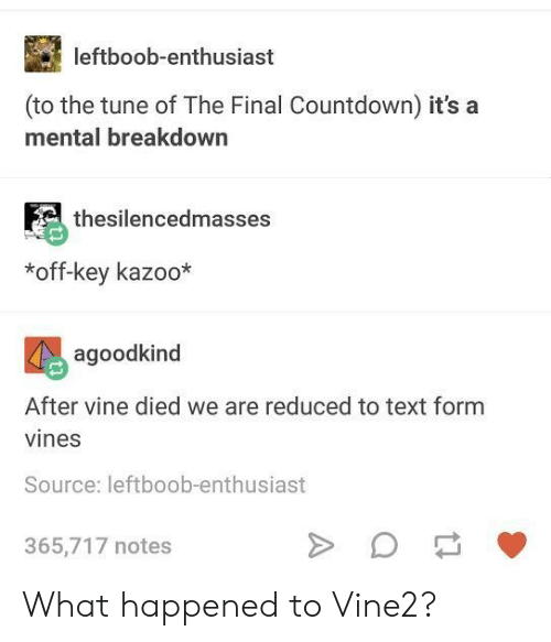 Countdown: leftboob-enthusiast  (to the tune of The Final Countdown) it's a  mental breakdown  thesilencedmasses  *off-key kazoo*  agoodkind  After vine died we are reduced to text form  vines  Source: leftboob-enthusiast  365,717 notes What happened to Vine2?