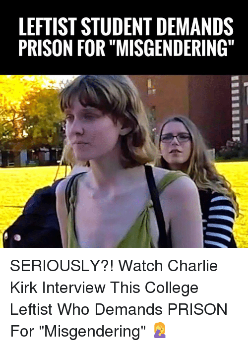 "Charlie, College, and Memes: LEFTIST STUDENT DEMANDS  PRISON FOR ""MISGENDERING SERIOUSLY?! Watch Charlie Kirk Interview This College Leftist Who Demands PRISON For ""Misgendering"" 🤦‍♀️"